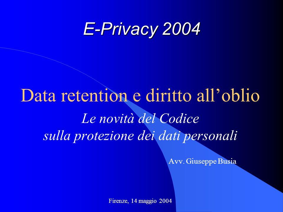 E-Privacy 2004 Data retention e diritto alloblio Le novità del Codice sulla protezione dei dati personali Avv. Giuseppe Busia Firenze, 14 maggio 2004