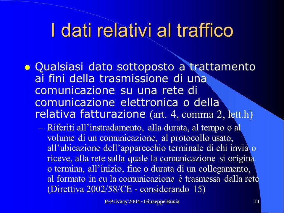 E-Privacy 2004 - Giuseppe Busia11 I dati relativi al traffico Qualsiasi dato sottoposto a trattamento ai fini della trasmissione di una comunicazione