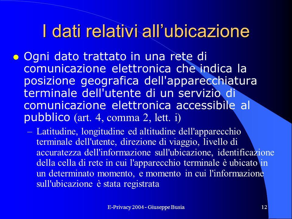 E-Privacy 2004 - Giuseppe Busia12 I dati relativi allubicazione Ogni dato trattato in una rete di comunicazione elettronica che indica la posizione ge