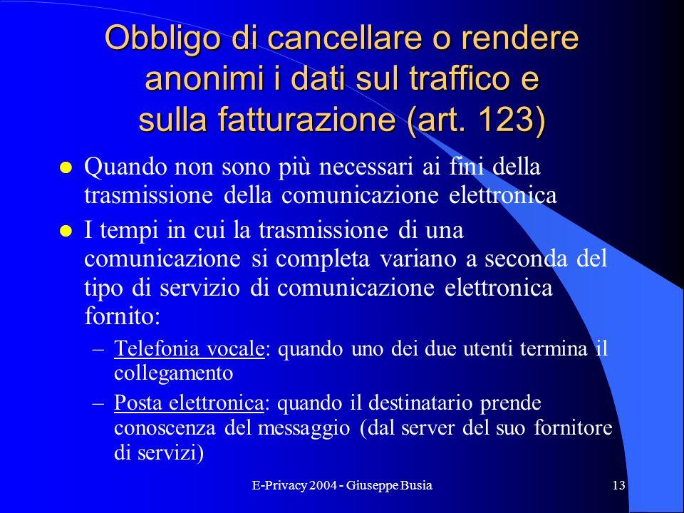 E-Privacy 2004 - Giuseppe Busia13 Obbligo di cancellare o rendere anonimi i dati sul traffico e sulla fatturazione (art. 123) l Quando non sono più ne