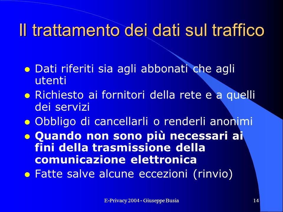 E-Privacy 2004 - Giuseppe Busia14 Il trattamento dei dati sul traffico l Dati riferiti sia agli abbonati che agli utenti l Richiesto ai fornitori dell