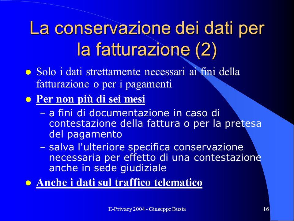 E-Privacy 2004 - Giuseppe Busia16 La conservazione dei dati per la fatturazione (2) l Solo i dati strettamente necessari ai fini della fatturazione o