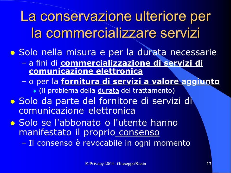 E-Privacy 2004 - Giuseppe Busia17 La conservazione ulteriore per la commercializzare servizi l Solo nella misura e per la durata necessarie –a fini di