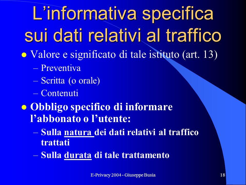 E-Privacy 2004 - Giuseppe Busia18 Linformativa specifica sui dati relativi al traffico l Valore e significato di tale istituto (art. 13) –Preventiva –