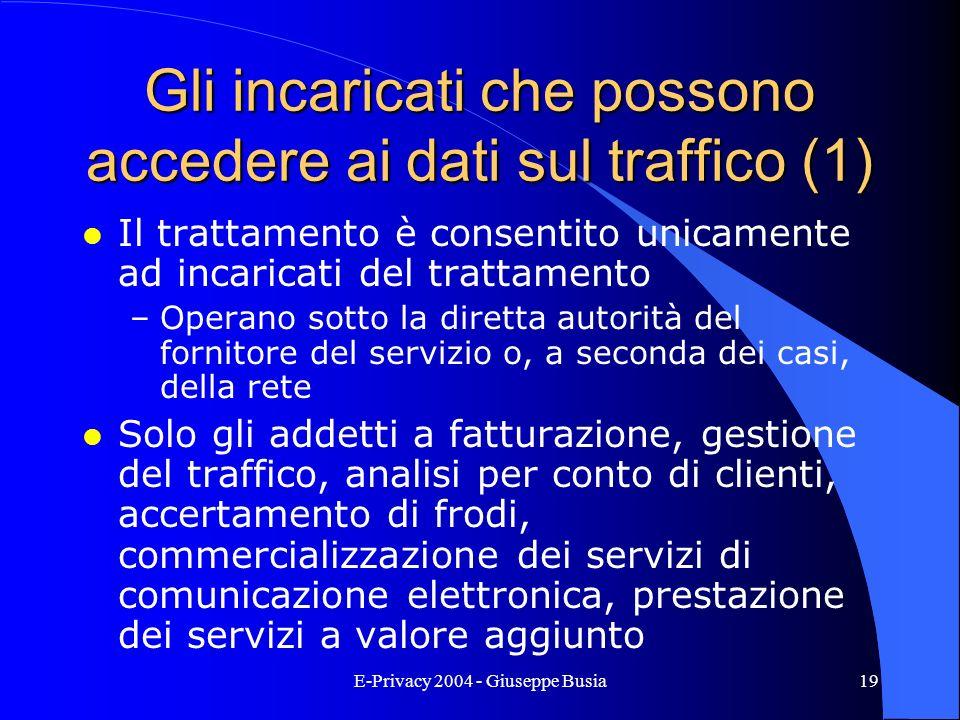 E-Privacy 2004 - Giuseppe Busia19 Gli incaricati che possono accedere ai dati sul traffico (1) l Il trattamento è consentito unicamente ad incaricati