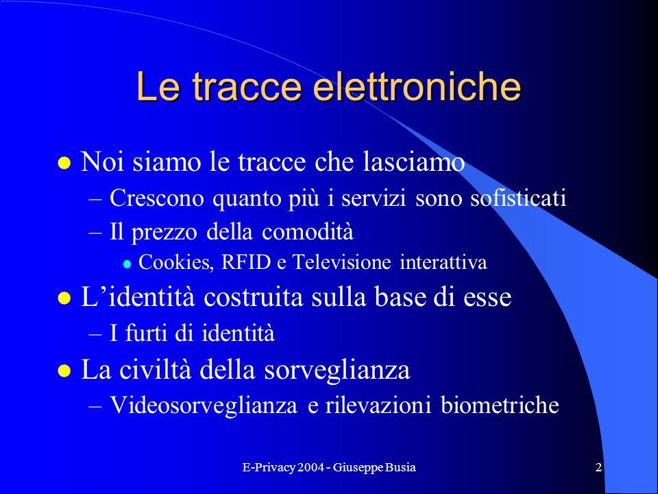 E-Privacy 2004 - Giuseppe Busia2 Le tracce elettroniche l Noi siamo le tracce che lasciamo –Crescono quanto più i servizi sono sofisticati –Il prezzo