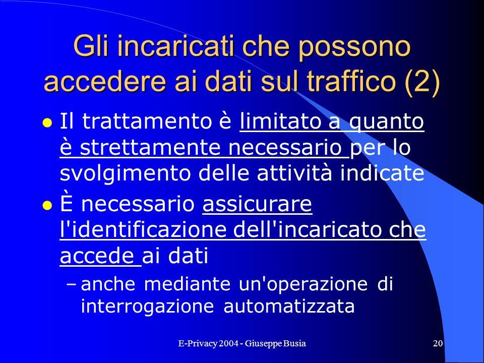E-Privacy 2004 - Giuseppe Busia20 Gli incaricati che possono accedere ai dati sul traffico (2) l Il trattamento è limitato a quanto è strettamente nec