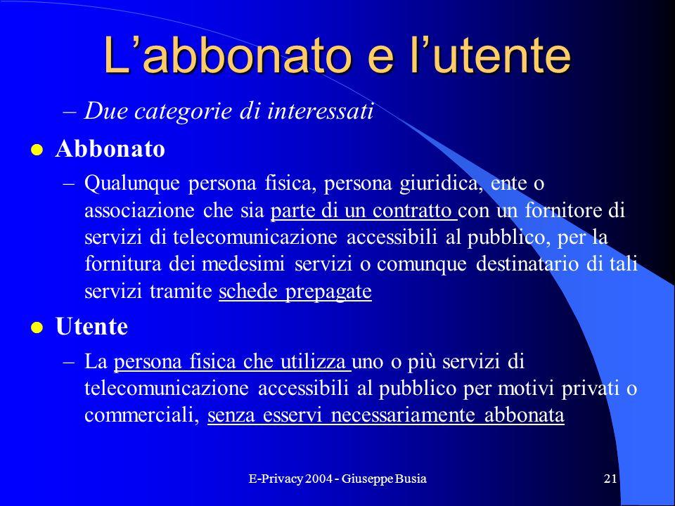 E-Privacy 2004 - Giuseppe Busia21 Labbonato e lutente –Due categorie di interessati l Abbonato –Qualunque persona fisica, persona giuridica, ente o as