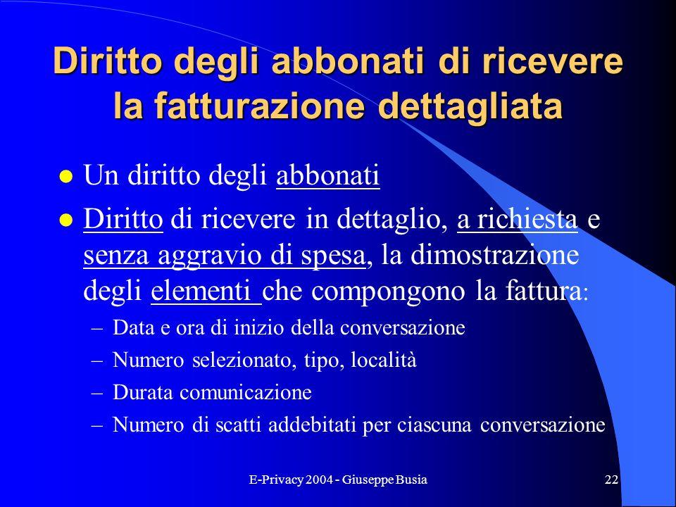 E-Privacy 2004 - Giuseppe Busia22 Diritto degli abbonati di ricevere la fatturazione dettagliata l Un diritto degli abbonati l Diritto di ricevere in