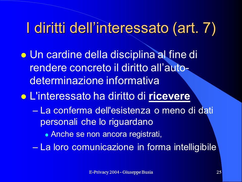 E-Privacy 2004 - Giuseppe Busia25 I diritti dellinteressato (art. 7) l Un cardine della disciplina al fine di rendere concreto il diritto allauto- det