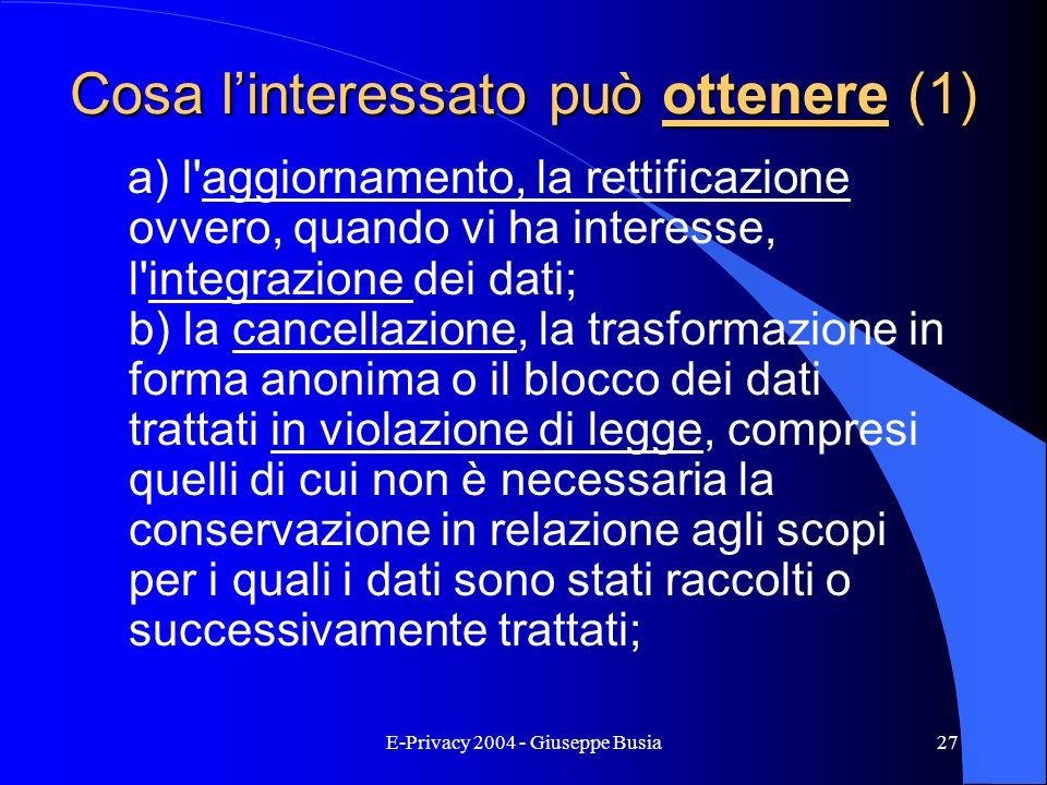 E-Privacy 2004 - Giuseppe Busia27 Cosa linteressato può ottenere (1) a) l'aggiornamento, la rettificazione ovvero, quando vi ha interesse, l'integrazi