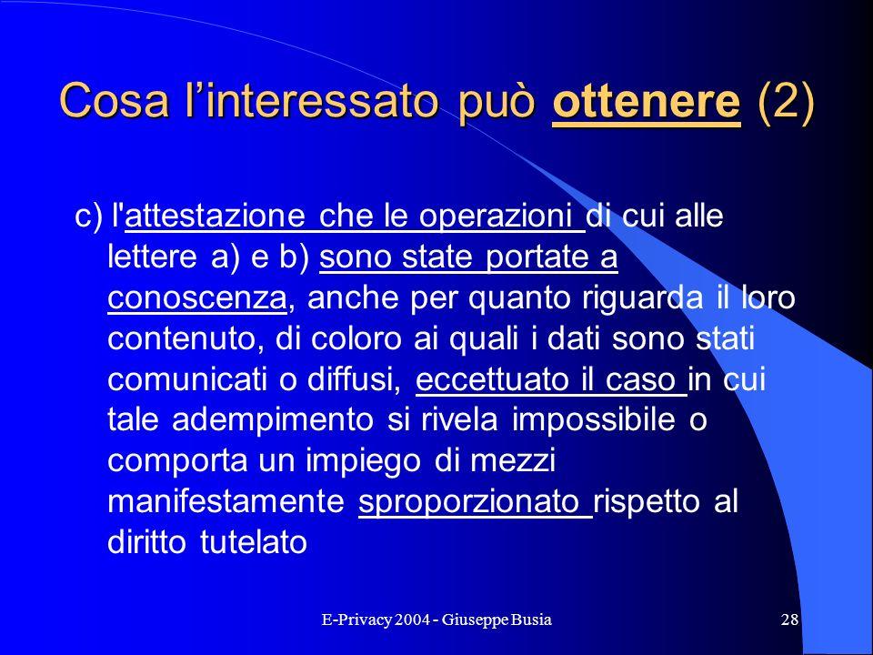 E-Privacy 2004 - Giuseppe Busia28 Cosa linteressato può ottenere (2) c) l'attestazione che le operazioni di cui alle lettere a) e b) sono state portat
