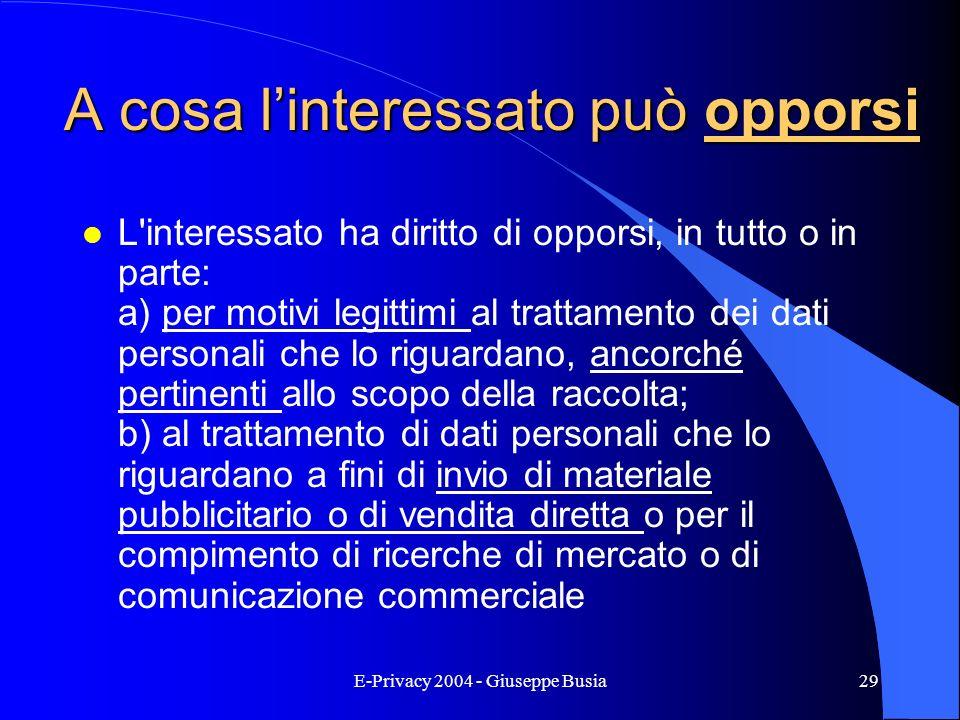 E-Privacy 2004 - Giuseppe Busia29 A cosa linteressato può opporsi l L'interessato ha diritto di opporsi, in tutto o in parte: a) per motivi legittimi