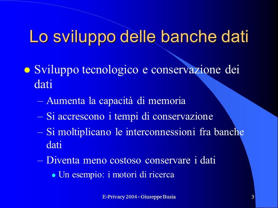 E-Privacy 2004 - Giuseppe Busia3 Lo sviluppo delle banche dati l Sviluppo tecnologico e conservazione dei dati –Aumenta la capacità di memoria –Si acc