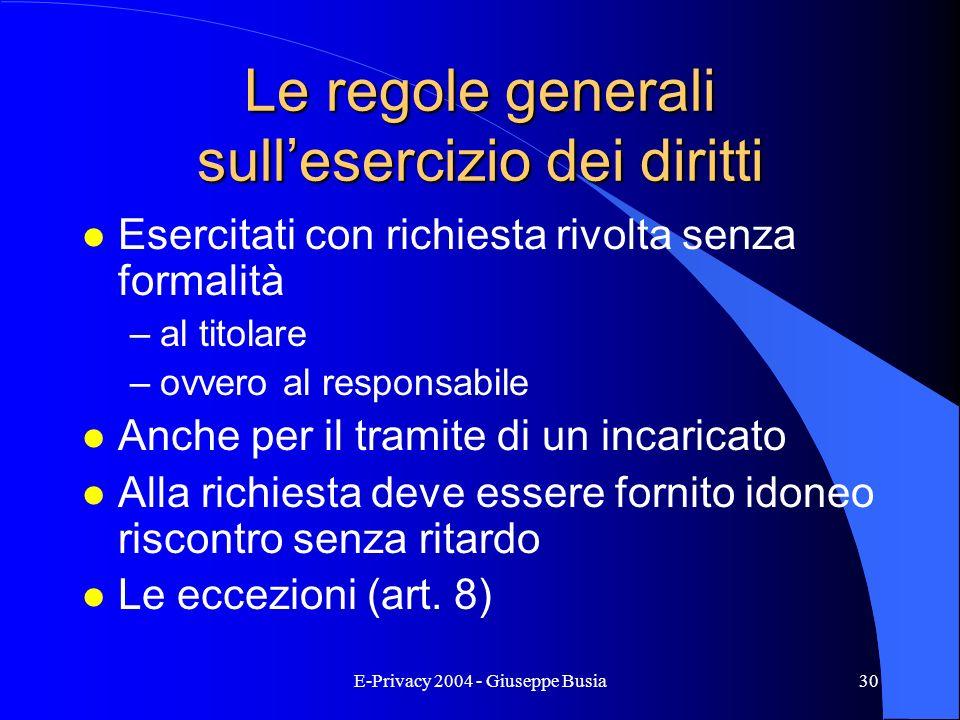 E-Privacy 2004 - Giuseppe Busia30 Le regole generali sullesercizio dei diritti l Esercitati con richiesta rivolta senza formalità –al titolare –ovvero