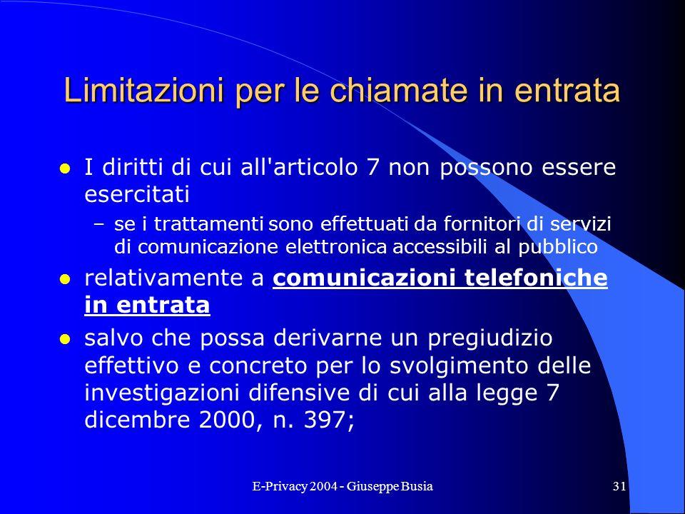 E-Privacy 2004 - Giuseppe Busia31 Limitazioni per le chiamate in entrata l I diritti di cui all'articolo 7 non possono essere esercitati –se i trattam
