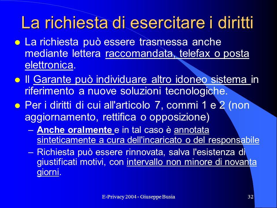 E-Privacy 2004 - Giuseppe Busia32 La richiesta di esercitare i diritti l La richiesta può essere trasmessa anche mediante lettera raccomandata, telefa