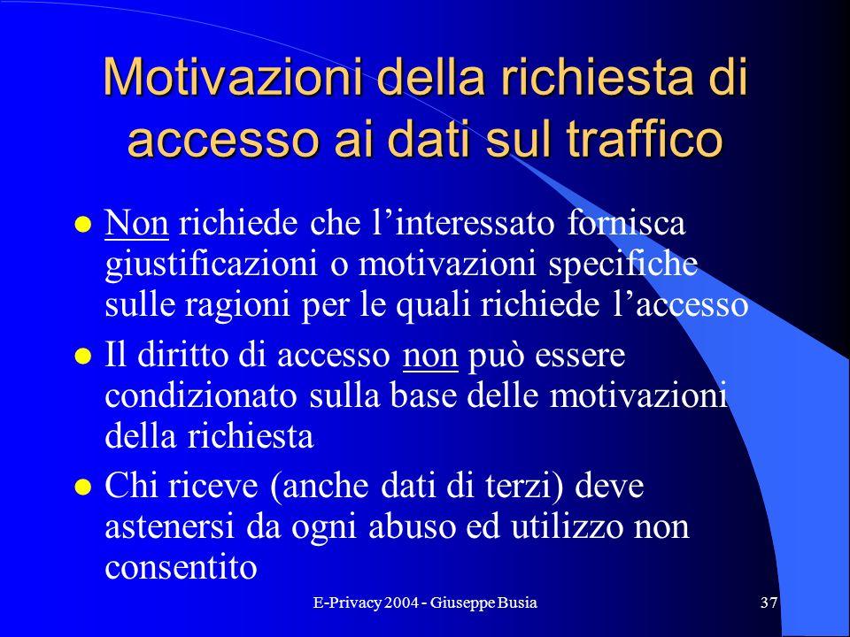 E-Privacy 2004 - Giuseppe Busia37 Motivazioni della richiesta di accesso ai dati sul traffico l Non richiede che linteressato fornisca giustificazioni