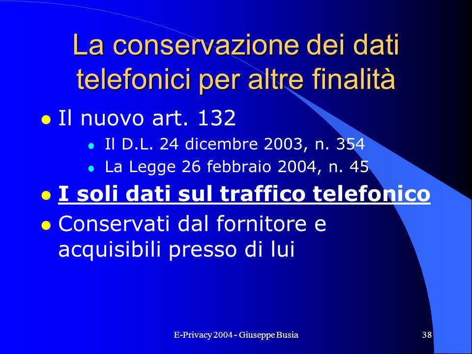 E-Privacy 2004 - Giuseppe Busia38 La conservazione dei dati telefonici per altre finalità l Il nuovo art. 132 l Il D.L. 24 dicembre 2003, n. 354 l La