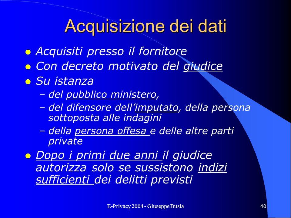 E-Privacy 2004 - Giuseppe Busia40 Acquisizione dei dati l Acquisiti presso il fornitore l Con decreto motivato del giudice l Su istanza –del pubblico