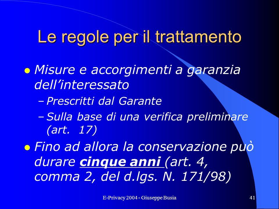 E-Privacy 2004 - Giuseppe Busia41 Le regole per il trattamento l Misure e accorgimenti a garanzia dellinteressato –Prescritti dal Garante –Sulla base