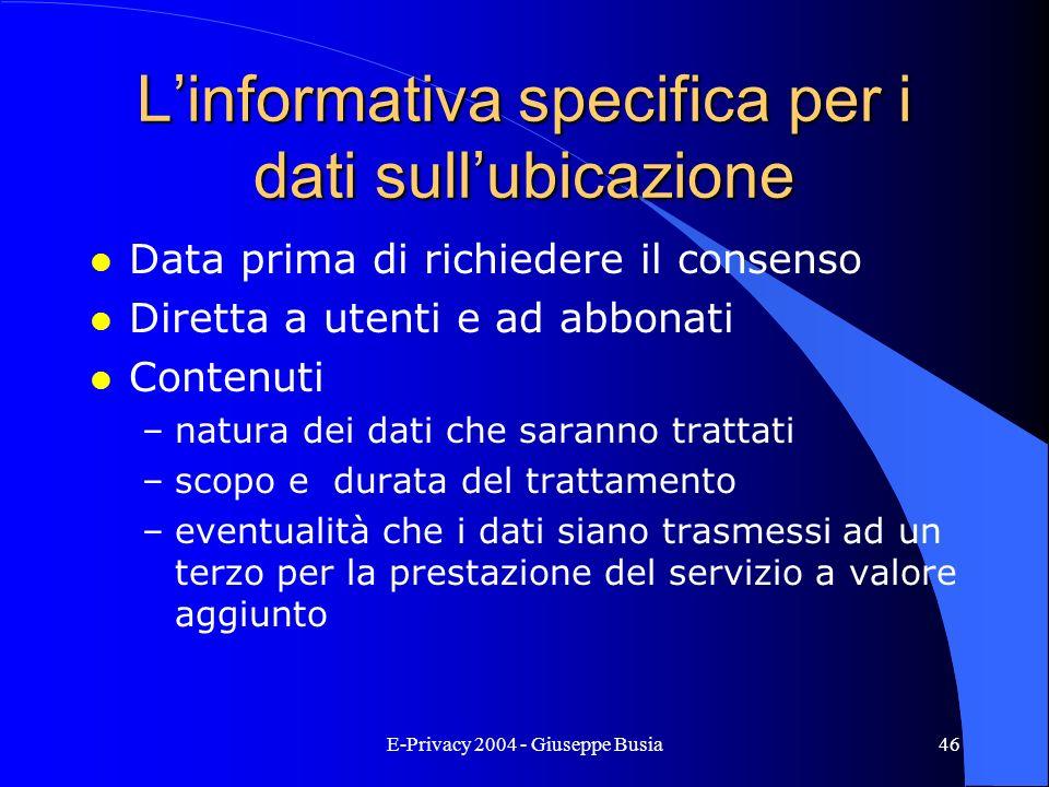 E-Privacy 2004 - Giuseppe Busia46 Linformativa specifica per i dati sullubicazione l Data prima di richiedere il consenso l Diretta a utenti e ad abbo