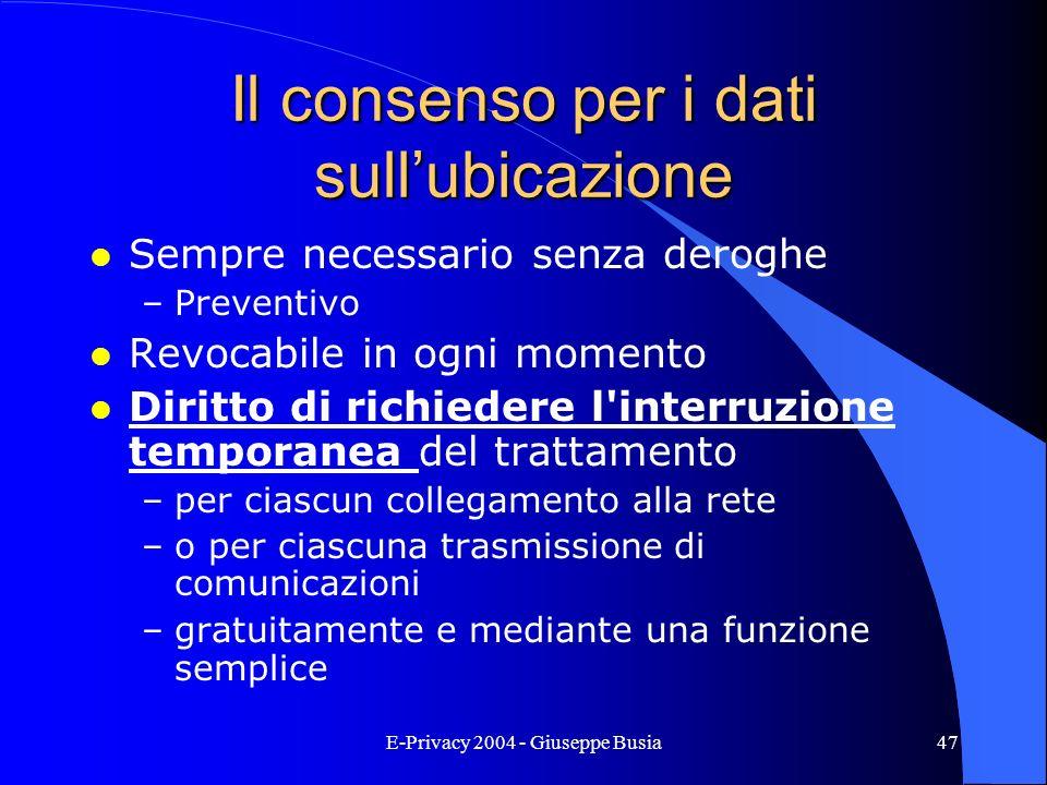 E-Privacy 2004 - Giuseppe Busia47 Il consenso per i dati sullubicazione l Sempre necessario senza deroghe –Preventivo l Revocabile in ogni momento l D