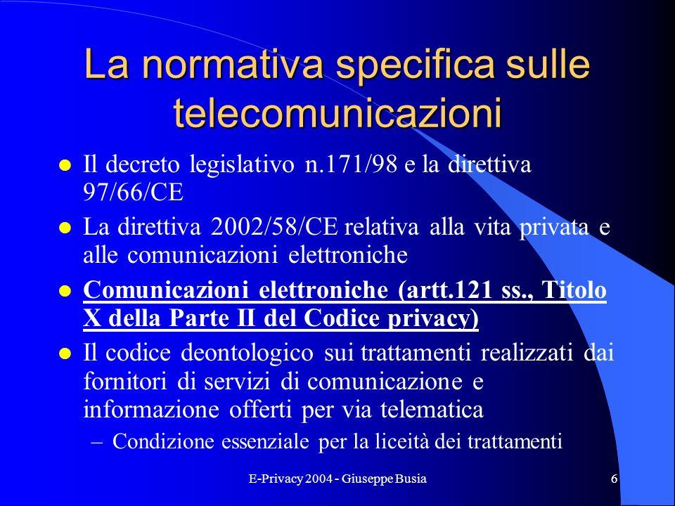 E-Privacy 2004 - Giuseppe Busia6 La normativa specifica sulle telecomunicazioni l Il decreto legislativo n.171/98 e la direttiva 97/66/CE l La diretti