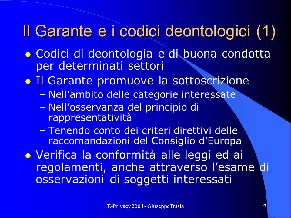 E-Privacy 2004 - Giuseppe Busia7 Il Garante e i codici deontologici (1) l Codici di deontologia e di buona condotta per determinati settori l Il Garan