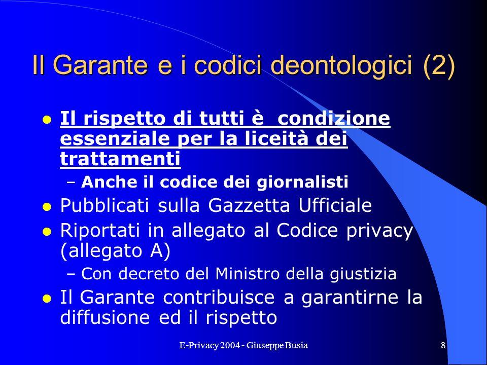 E-Privacy 2004 - Giuseppe Busia8 Il Garante e i codici deontologici (2) l Il rispetto di tutti è condizione essenziale per la liceità dei trattamenti