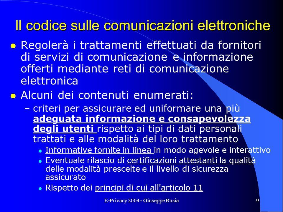 E-Privacy 2004 - Giuseppe Busia9 Il codice sulle comunicazioni elettroniche l Regolerà i trattamenti effettuati da fornitori di servizi di comunicazio