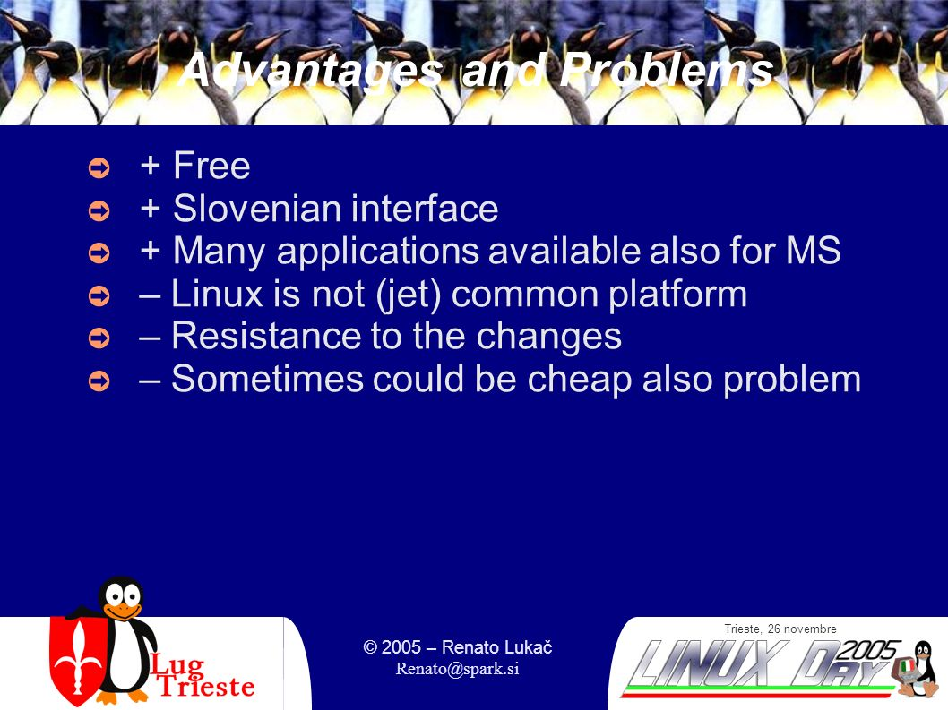 Trieste, 26 novembre © 2005 – Renato Lukač Renato@spark.si Advantages and Problems + Free + Slovenian interface + Many applications available also for MS – Linux is not (jet) common platform – Resistance to the changes – Sometimes could be cheap also problem
