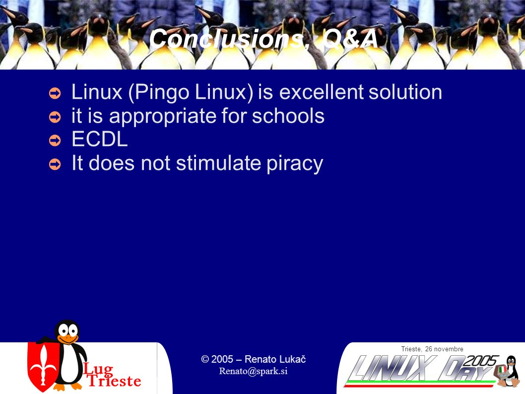 Trieste, 26 novembre © 2005 – Renato Lukač Renato@spark.si Conclusions, Q&A Linux (Pingo Linux) is excellent solution it is appropriate for schools ECDL It does not stimulate piracy