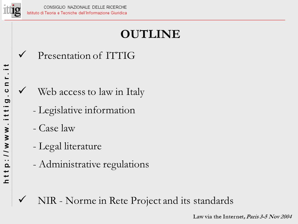 CONSIGLIO NAZIONALE DELLE RICERCHE Istituto di Teoria e Tecniche dellInformazione Giuridica h t t p : / / w w w. i t t i g. c n r. i t OUTLINE Law via