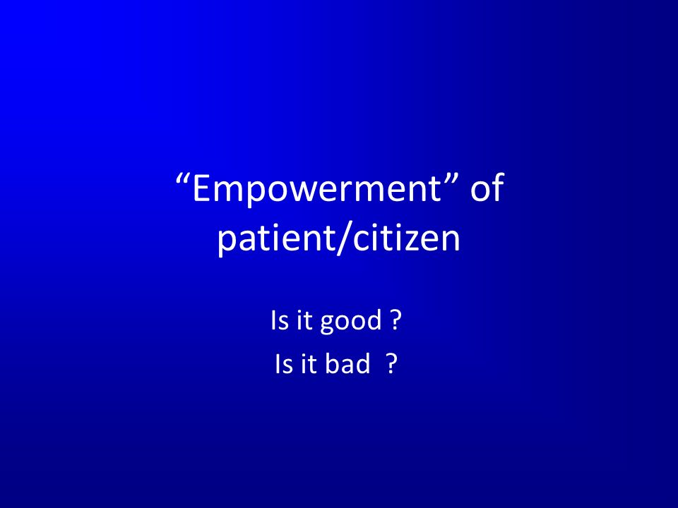 Empowerment of patient/citizen Is it good Is it bad
