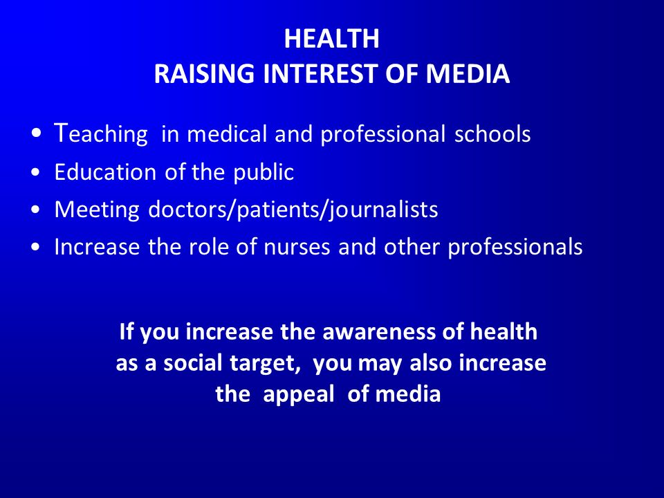 HEALTH RAISING INTEREST OF MEDIA T eaching in medical and professional schools Education of the public Meeting doctors/patients/journalists Increase the role of nurses and other professionals If you increase the awareness of health as a social target, you may also increase the appeal of media