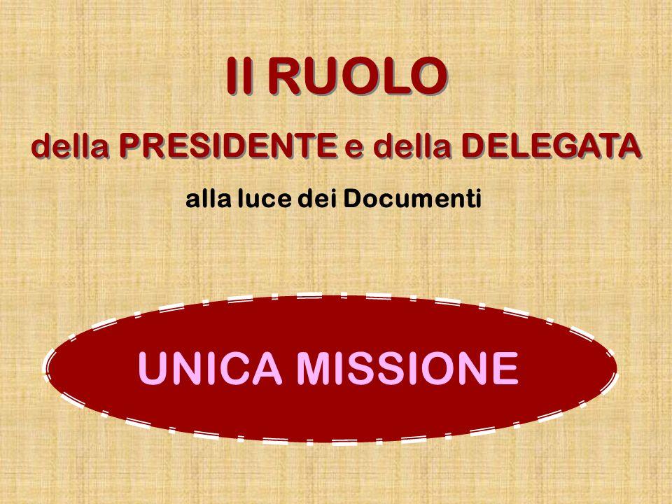 UNICA MISSIONE Il RUOLO della PRESIDENTE e della DELEGATA Il RUOLO della PRESIDENTE e della DELEGATA alla luce dei Documenti