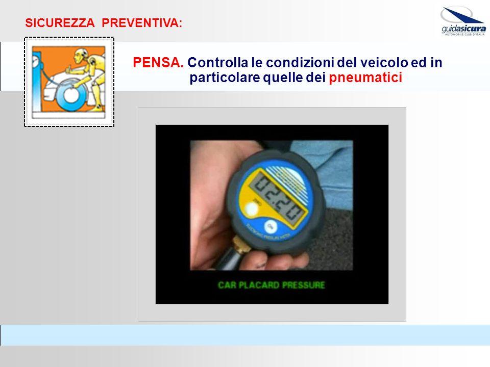 PENSA. Controlla le condizioni del veicolo ed in particolare quelle dei pneumatici SICUREZZA PREVENTIVA: