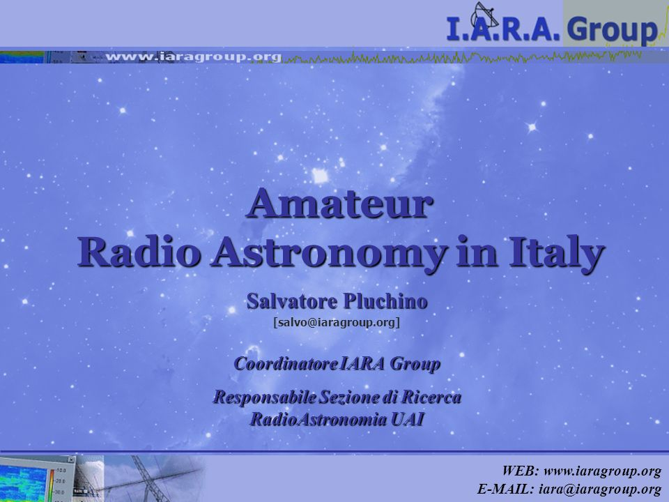 WEB: www.iaragroup.org E-MAIL: iara@iaragroup.org Amateur Radio Astronomy in Italy Salvatore Pluchino [salvo@iaragroup.org] Coordinatore IARA Group Re