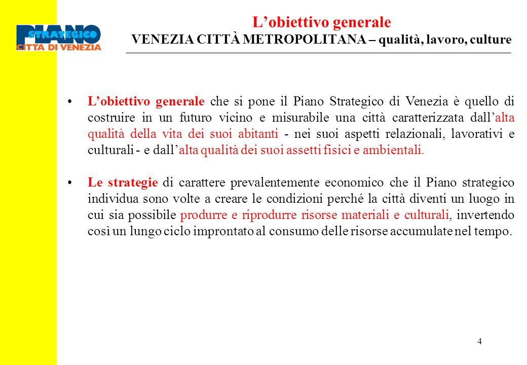 4 Lobiettivo generale VENEZIA CITTÀ METROPOLITANA – qualità, lavoro, culture Lobiettivo generale che si pone il Piano Strategico di Venezia è quello d