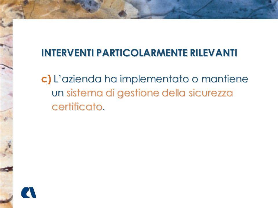 INTERVENTI PARTICOLARMENTE RILEVANTI c)Lazienda ha implementato o mantiene un sistema di gestione della sicurezza certificato. c) Lazienda ha implemen