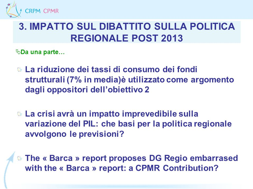 3. IMPATTO SUL DIBATTITO SULLA POLITICA REGIONALE POST 2013 La riduzione dei tassi di consumo dei fondi strutturali (7% in media)è utilizzato come arg