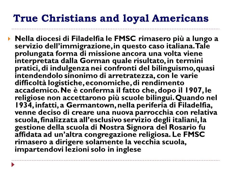 True Christians and loyal Americans Nella diocesi di Filadelfia le FMSC rimasero più a lungo a servizio dellimmigrazione, in questo caso italiana. Tal