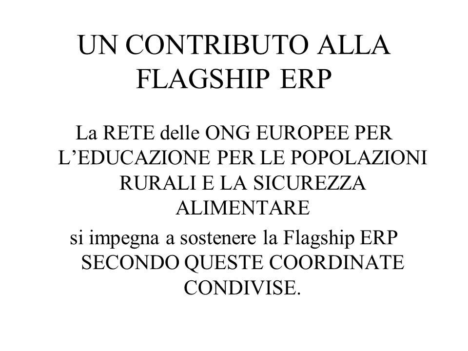 UN CONTRIBUTO ALLA FLAGSHIP ERP La RETE delle ONG EUROPEE PER LEDUCAZIONE PER LE POPOLAZIONI RURALI E LA SICUREZZA ALIMENTARE si impegna a sostenere la Flagship ERP SECONDO QUESTE COORDINATE CONDIVISE.