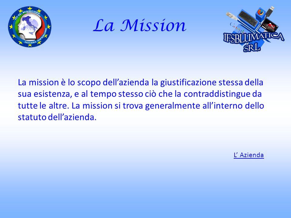 La Mission La mission è lo scopo dellazienda la giustificazione stessa della sua esistenza, e al tempo stesso ciò che la contraddistingue da tutte le