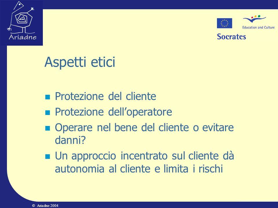 © Ariadne 2004 Aspetti etici Protezione del cliente Protezione delloperatore Operare nel bene del cliente o evitare danni? Un approccio incentrato sul