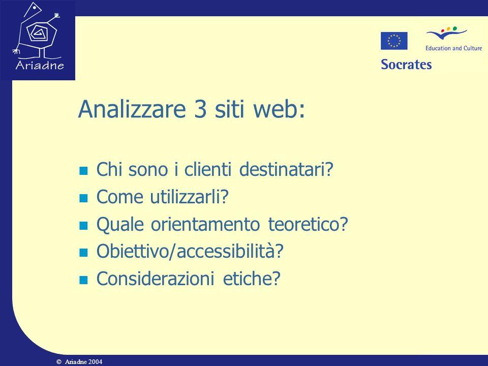 © Ariadne 2004 Analizzare 3 siti web: Chi sono i clienti destinatari? Come utilizzarli? Quale orientamento teoretico? Obiettivo/accessibilità? Conside