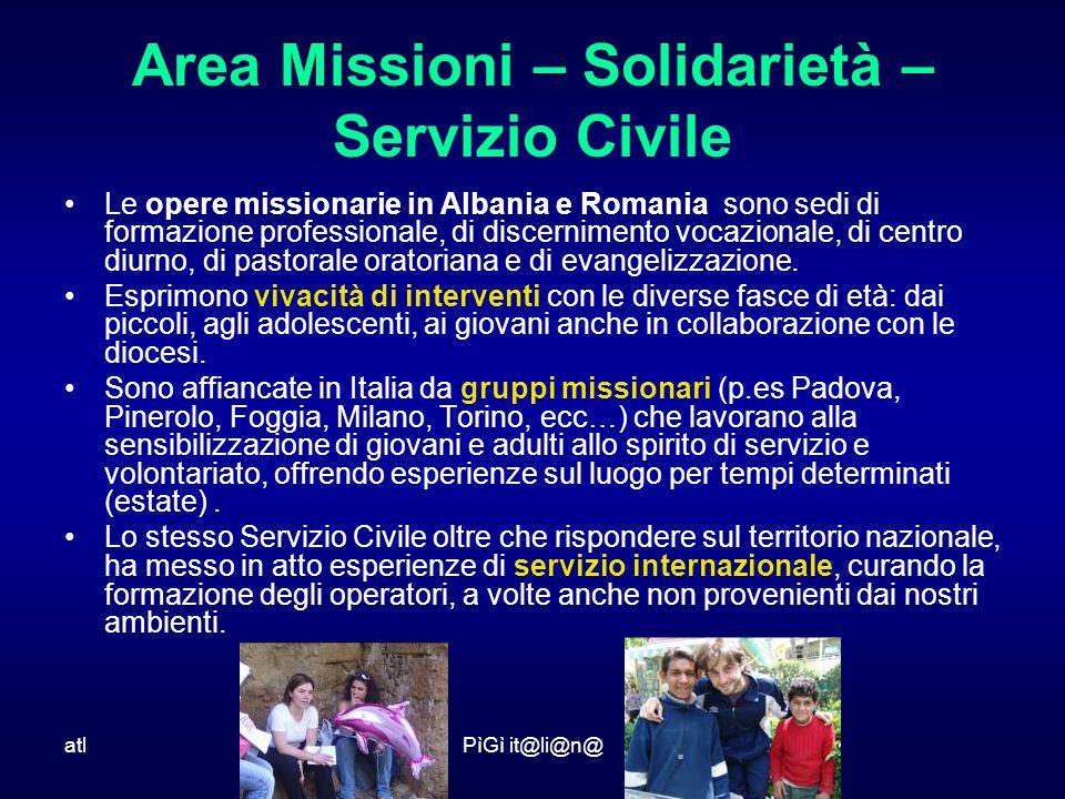 atlPìGì it@li@n@ Area Missioni – Solidarietà – Servizio Civile Le opere missionarie in Albania e Romania sono sedi di formazione professionale, di discernimento vocazionale, di centro diurno, di pastorale oratoriana e di evangelizzazione.