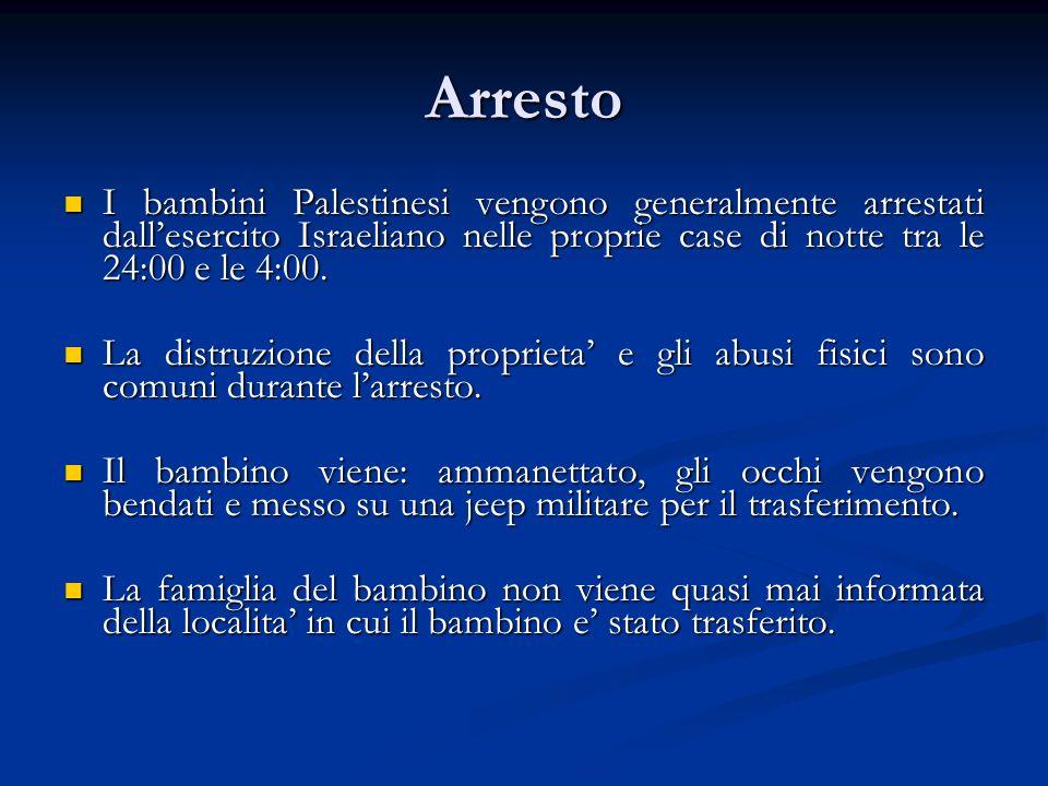 Arresto I bambini Palestinesi vengono generalmente arrestati dallesercito Israeliano nelle proprie case di notte tra le 24:00 e le 4:00.