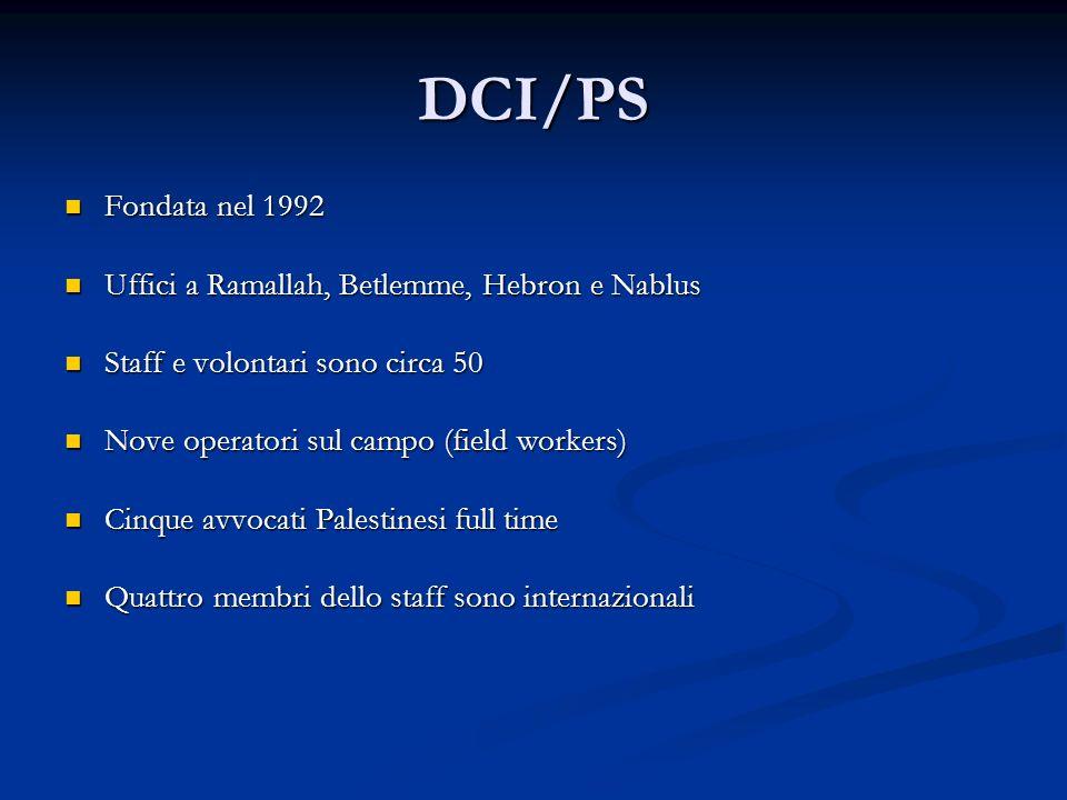 DCI/PS Fondata nel 1992 Fondata nel 1992 Uffici a Ramallah, Betlemme, Hebron e Nablus Uffici a Ramallah, Betlemme, Hebron e Nablus Staff e volontari sono circa 50 Staff e volontari sono circa 50 Nove operatori sul campo (field workers) Nove operatori sul campo (field workers) Cinque avvocati Palestinesi full time Cinque avvocati Palestinesi full time Quattro membri dello staff sono internazionali Quattro membri dello staff sono internazionali